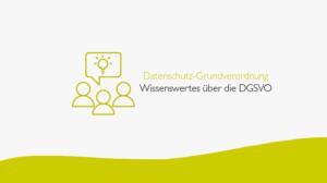Datenschutz-Grundverordnung_Wissenwertes über die DGSVO